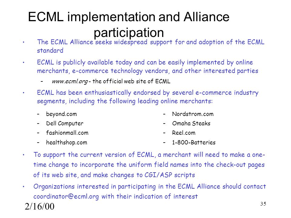 2/16/00 35 ECML implementation and Alliance participation The ECML Alliance seeks widespread support for and adoption of the ECML standard ECML is publicly available today and can be easily implemented by online merchants, e-commerce technology vendors, and other interested parties – www.ecml.org - the official web site of ECML ECML has been enthusiastically endorsed by several e-commerce industry segments, including the following leading online merchants: To support the current version of ECML, a merchant will need to make a one- time change to incorporate the uniform field names into the check-out pages of its web site, and make changes to CGI/ASP scripts Organizations interested in participating in the ECML Alliance should contact coordinator@ecml.org with their indication of interest – beyond.com – Dell Computer – fashionmall.com – healthshop.com – Nordstrom.com – Omaha Steaks – Reel.com – 1-800-Batteries