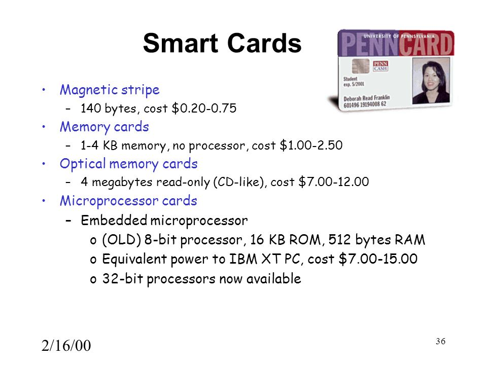 2/16/00 36 Smart Cards Magnetic stripe –140 bytes, cost $0.20-0.75 Memory cards –1-4 KB memory, no processor, cost $1.00-2.50 Optical memory cards –4 megabytes read-only (CD-like), cost $7.00-12.00 Microprocessor cards –Embedded microprocessor o(OLD) 8-bit processor, 16 KB ROM, 512 bytes RAM oEquivalent power to IBM XT PC, cost $7.00-15.00 o32-bit processors now available