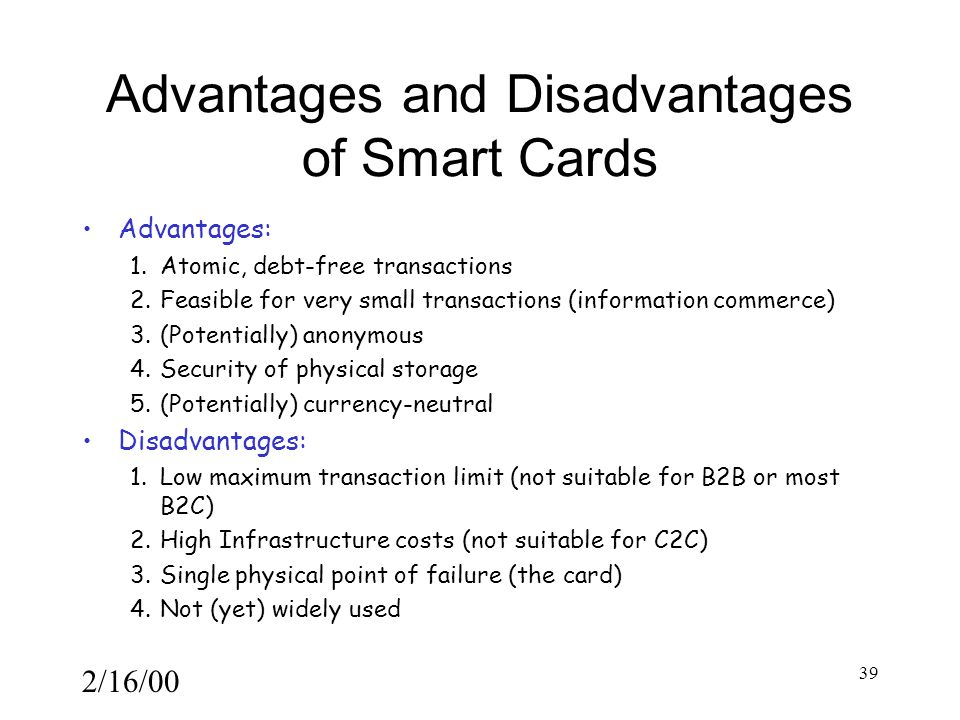 2/16/00 39 Advantages and Disadvantages of Smart Cards Advantages: 1.Atomic, debt-free transactions 2.Feasible for very small transactions (information commerce) 3.(Potentially) anonymous 4.Security of physical storage 5.(Potentially) currency-neutral Disadvantages: 1.Low maximum transaction limit (not suitable for B2B or most B2C) 2.High Infrastructure costs (not suitable for C2C) 3.Single physical point of failure (the card) 4.Not (yet) widely used