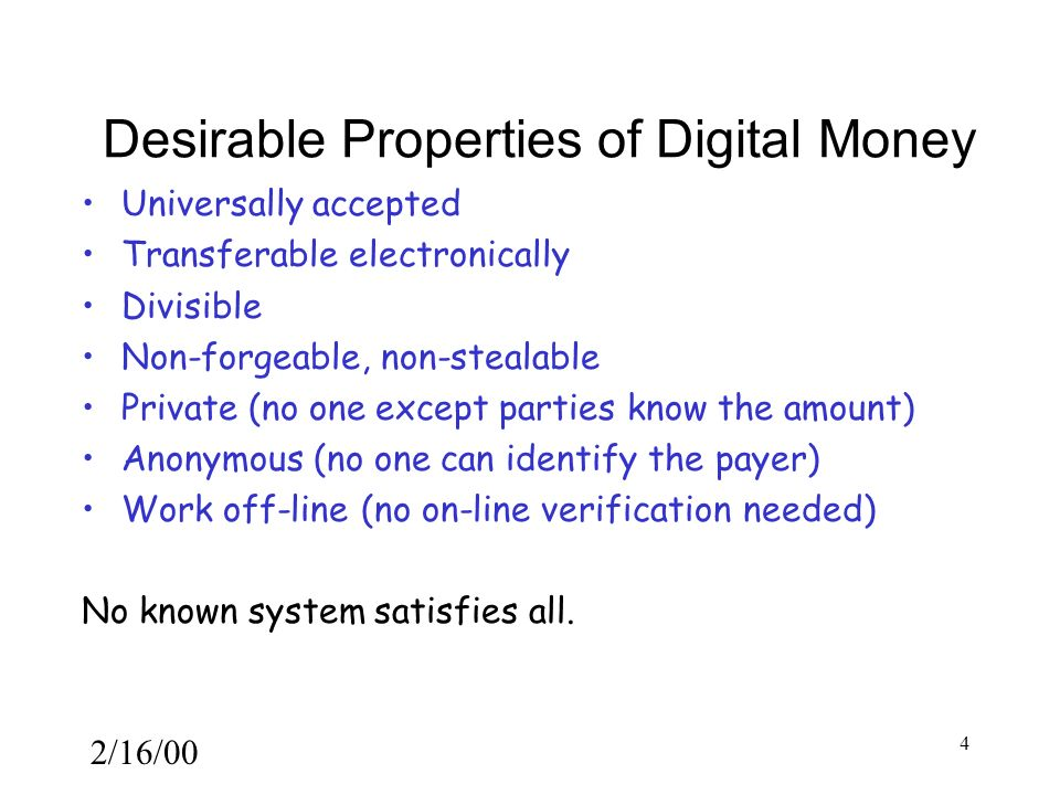 2/16/00 4 Desirable Properties of Digital Money Universally accepted Transferable electronically Divisible Non-forgeable, non-stealable Private (no one except parties know the amount) Anonymous (no one can identify the payer) Work off-line (no on-line verification needed) No known system satisfies all.