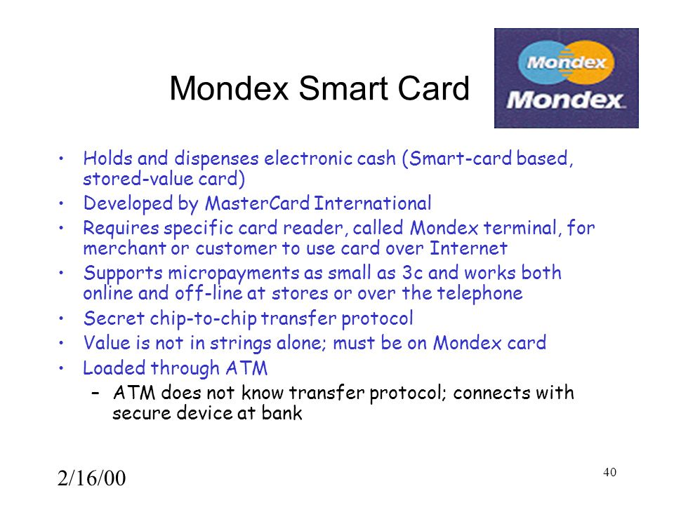 2/16/00 40 Mondex Smart Card Holds and dispenses electronic cash (Smart-card based, stored-value card) Developed by MasterCard International Requires specific card reader, called Mondex terminal, for merchant or customer to use card over Internet Supports micropayments as small as 3c and works both online and off-line at stores or over the telephone Secret chip-to-chip transfer protocol Value is not in strings alone; must be on Mondex card Loaded through ATM –ATM does not know transfer protocol; connects with secure device at bank