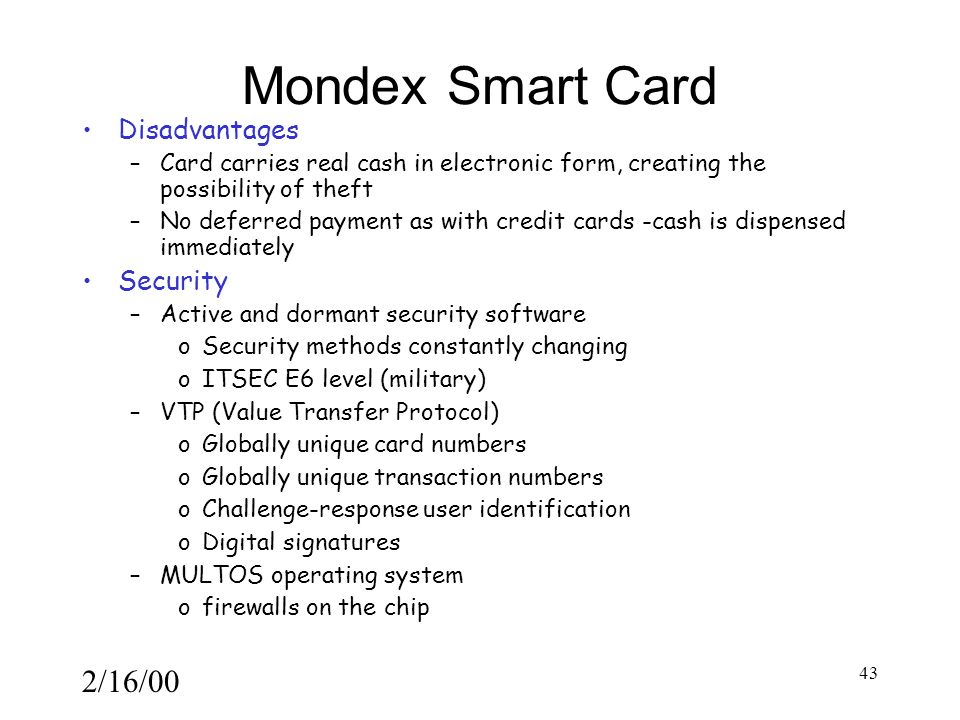 2/16/00 43 Mondex Smart Card Disadvantages –Card carries real cash in electronic form, creating the possibility of theft –No deferred payment as with credit cards -cash is dispensed immediately Security –Active and dormant security software oSecurity methods constantly changing oITSEC E6 level (military) –VTP (Value Transfer Protocol) oGlobally unique card numbers oGlobally unique transaction numbers oChallenge-response user identification oDigital signatures –MULTOS operating system ofirewalls on the chip