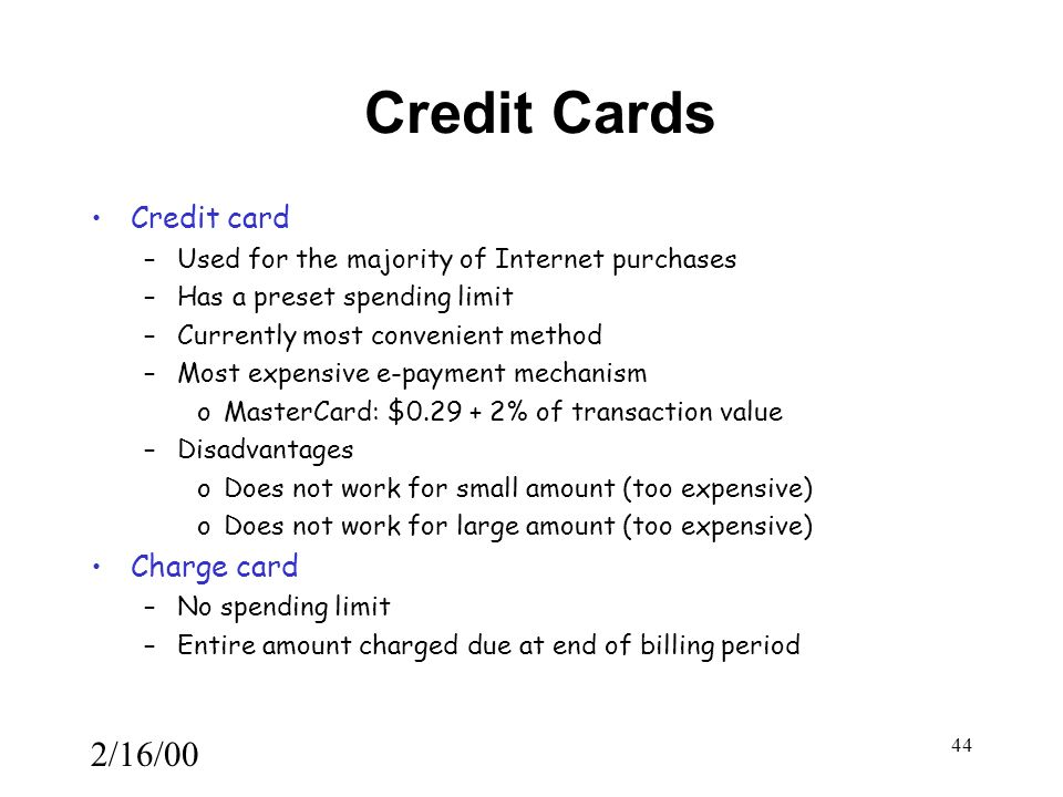 2/16/00 44 Credit Cards Credit card –Used for the majority of Internet purchases –Has a preset spending limit –Currently most convenient method –Most expensive e-payment mechanism oMasterCard: $0.29 + 2% of transaction value –Disadvantages oDoes not work for small amount (too expensive) oDoes not work for large amount (too expensive) Charge card –No spending limit –Entire amount charged due at end of billing period