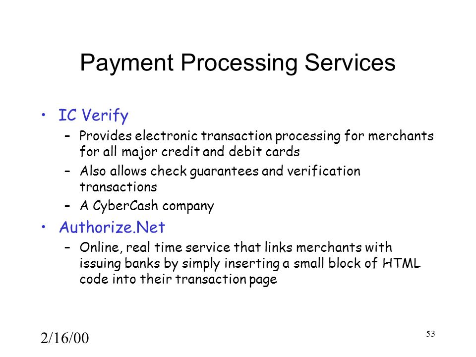 2/16/00 53 Payment Processing Services IC Verify –Provides electronic transaction processing for merchants for all major credit and debit cards –Also allows check guarantees and verification transactions –A CyberCash company Authorize.Net –Online, real time service that links merchants with issuing banks by simply inserting a small block of HTML code into their transaction page