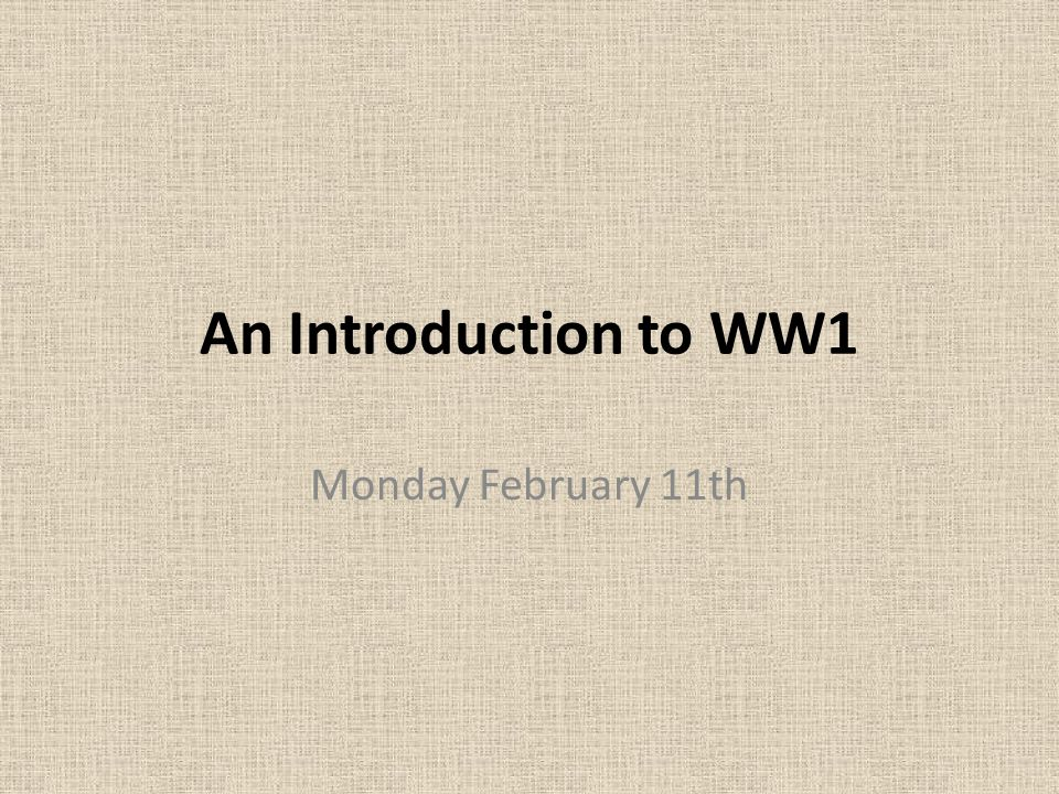 An Introduction to WW1 Monday February 11th. Reasons for WW1 ...