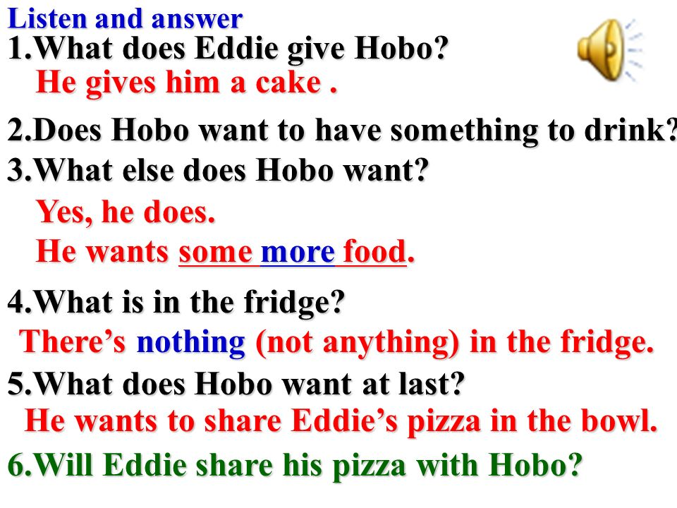Listen and answer 1.What does Eddie give Hobo.2.Does Hobo want to have something to drink.