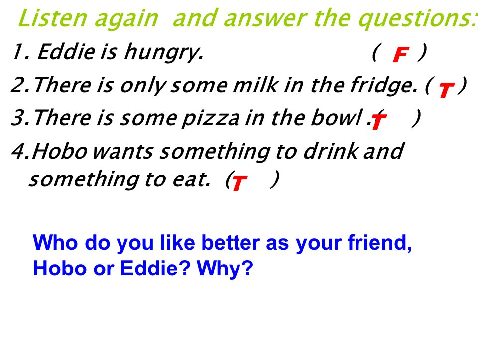 Listen again and answer the questions: 1.Eddie is hungry.