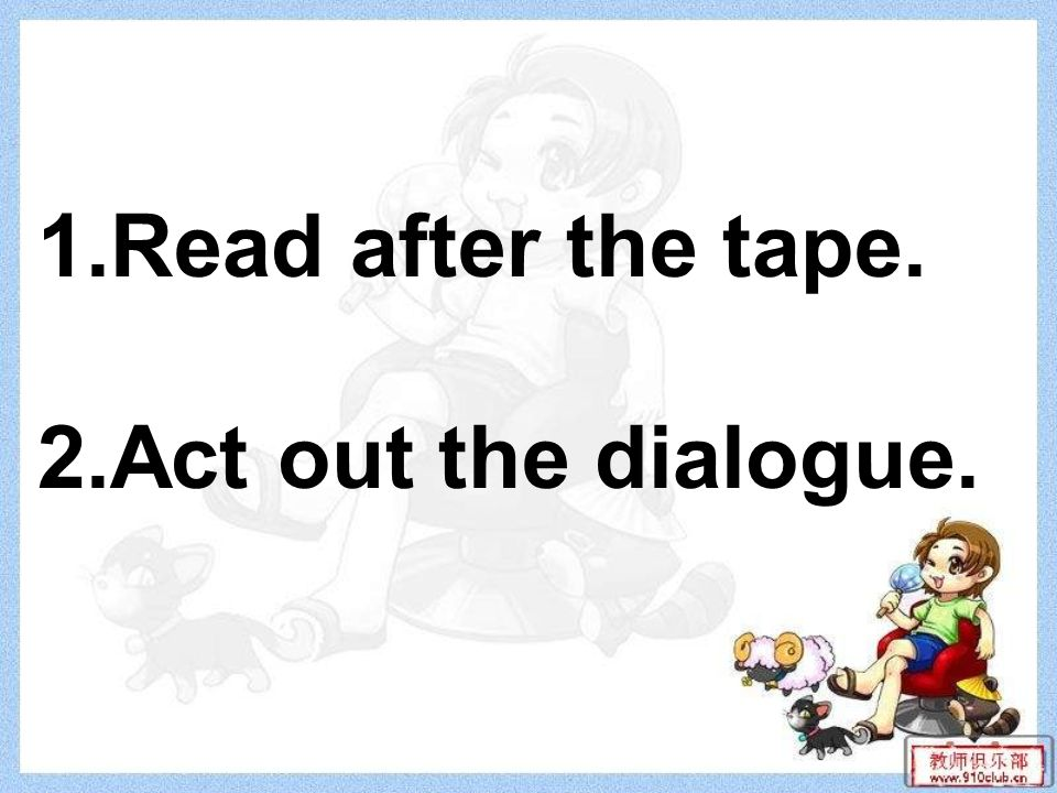 1.Read after the tape. 2.Act out the dialogue.