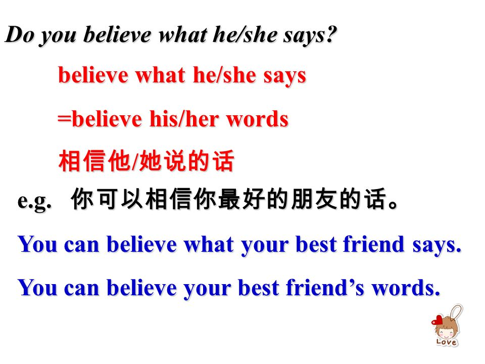 Do you believe what he/she says. believe what he/she says =believe his/her words 相信他 / 她说的话 e.g.