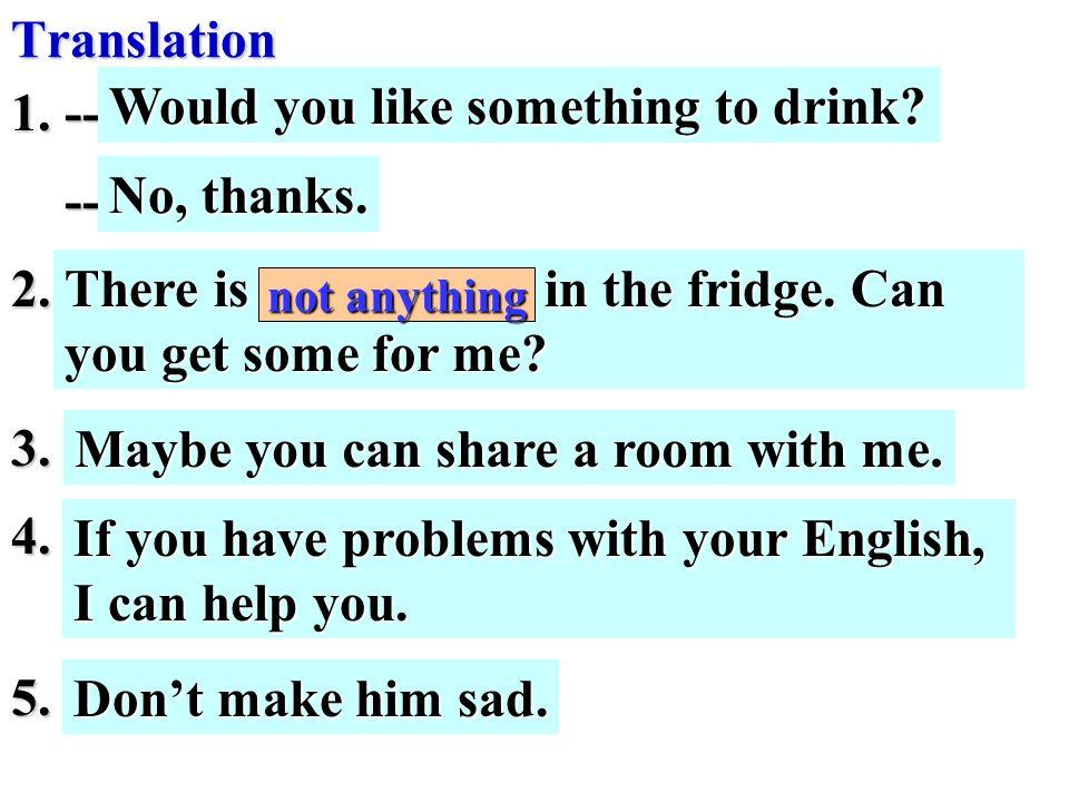 1. -- 你想来些喝的吗? -- 不,谢谢 -- 不,谢谢 2. 冰箱没有什么东西了,你能帮我买些回 来吗? 3.