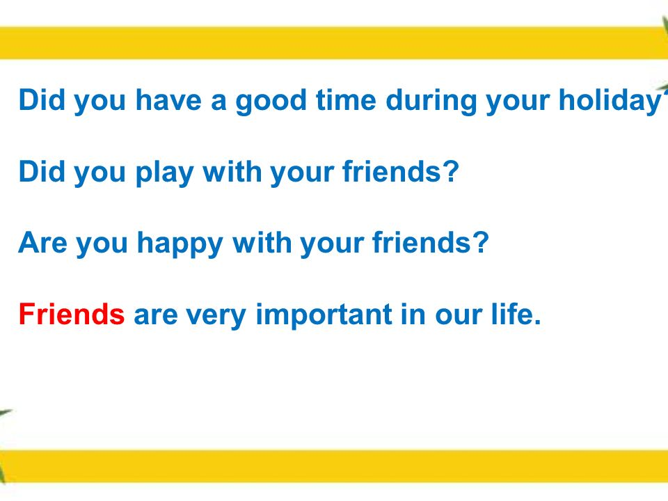 Did you have a good time during your holiday.Did you play with your friends.