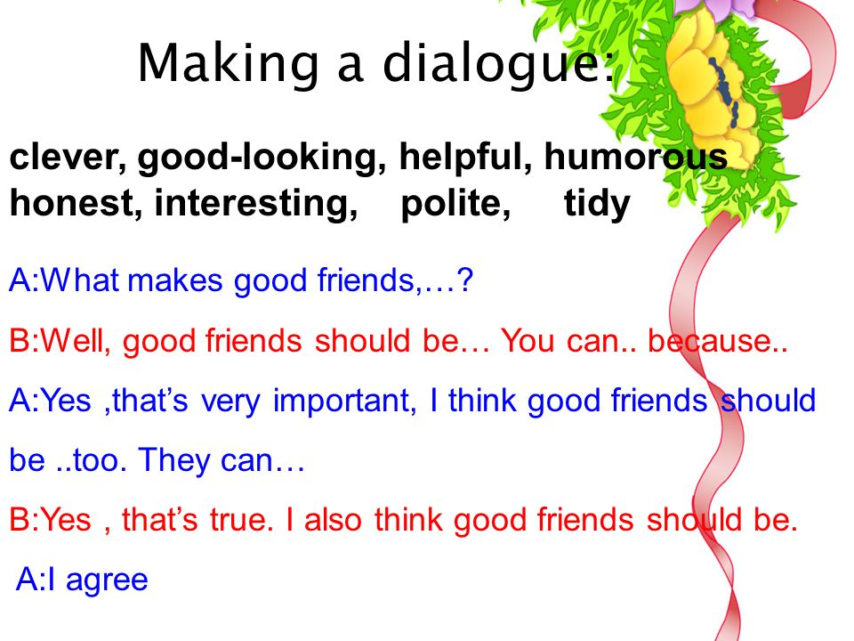 Making a dialogue: A:What makes good friends,…. B:Well, good friends should be… You can..