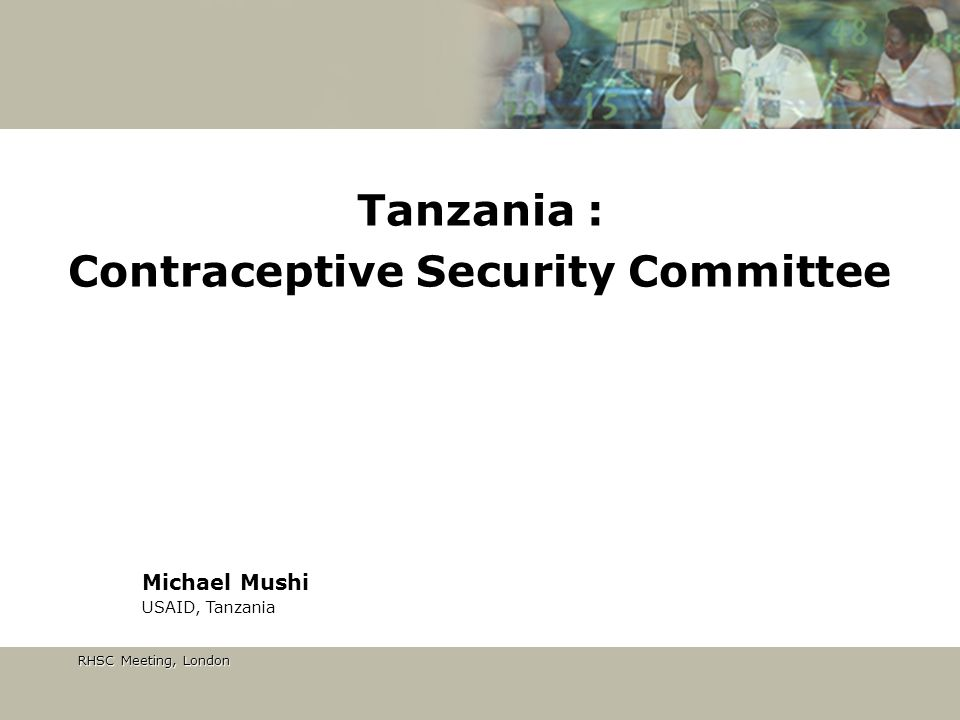 RHSC Meeting, London RHSC Meeting, London Tanzania : Contraceptive Security Committee Michael Mushi USAID, Tanzania