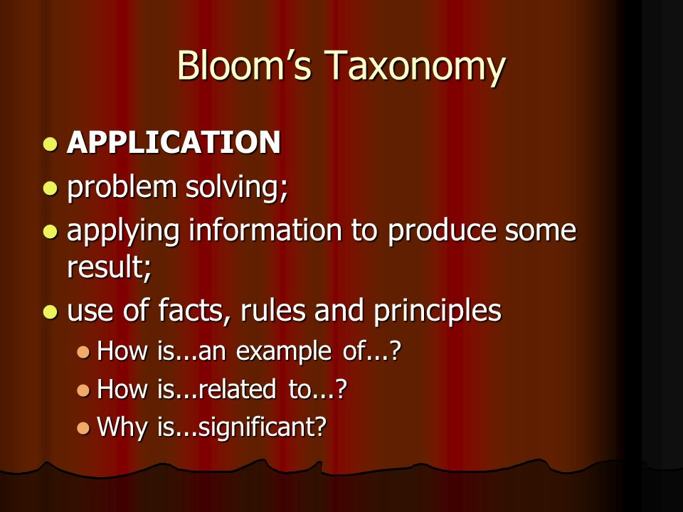 Bloom's Taxonomy APPLICATION APPLICATION problem solving; problem solving; applying information to produce some result; applying information to produce some result; use of facts, rules and principles use of facts, rules and principles How is...an example of....