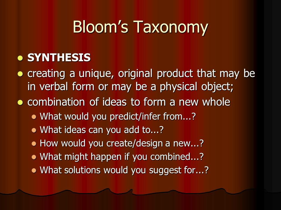 Bloom's Taxonomy SYNTHESIS SYNTHESIS creating a unique, original product that may be in verbal form or may be a physical object; creating a unique, original product that may be in verbal form or may be a physical object; combination of ideas to form a new whole combination of ideas to form a new whole What would you predict/infer from....