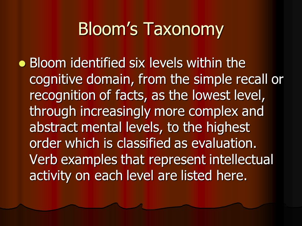Bloom's Taxonomy Bloom identified six levels within the cognitive domain, from the simple recall or recognition of facts, as the lowest level, through increasingly more complex and abstract mental levels, to the highest order which is classified as evaluation.
