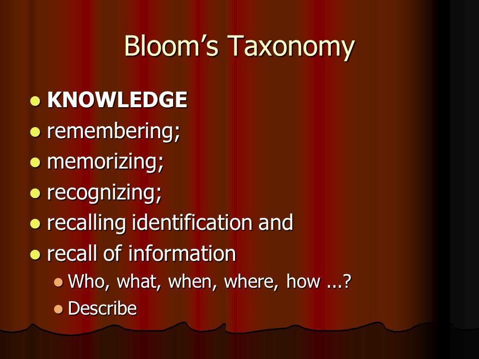 Bloom's Taxonomy KNOWLEDGE KNOWLEDGE remembering; remembering; memorizing; memorizing; recognizing; recognizing; recalling identification and recalling identification and recall of information recall of information Who, what, when, where, how....