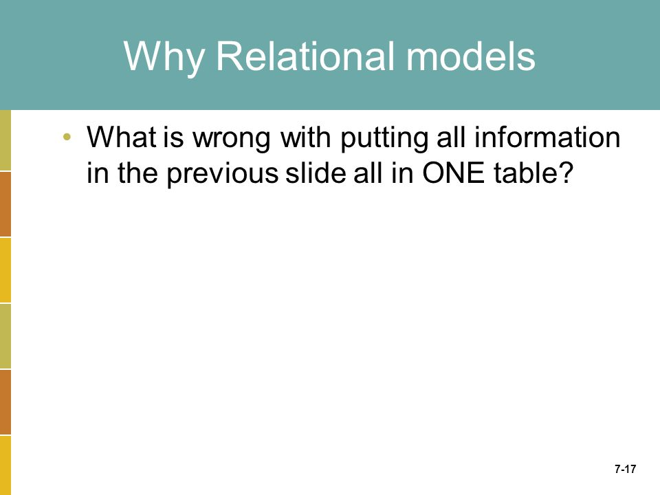 7-17 Why Relational models What is wrong with putting all information in the previous slide all in ONE table