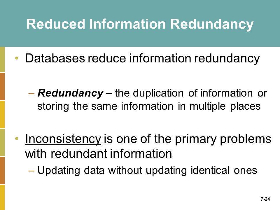 7-24 Reduced Information Redundancy Databases reduce information redundancy –Redundancy – the duplication of information or storing the same information in multiple places Inconsistency is one of the primary problems with redundant information –Updating data without updating identical ones