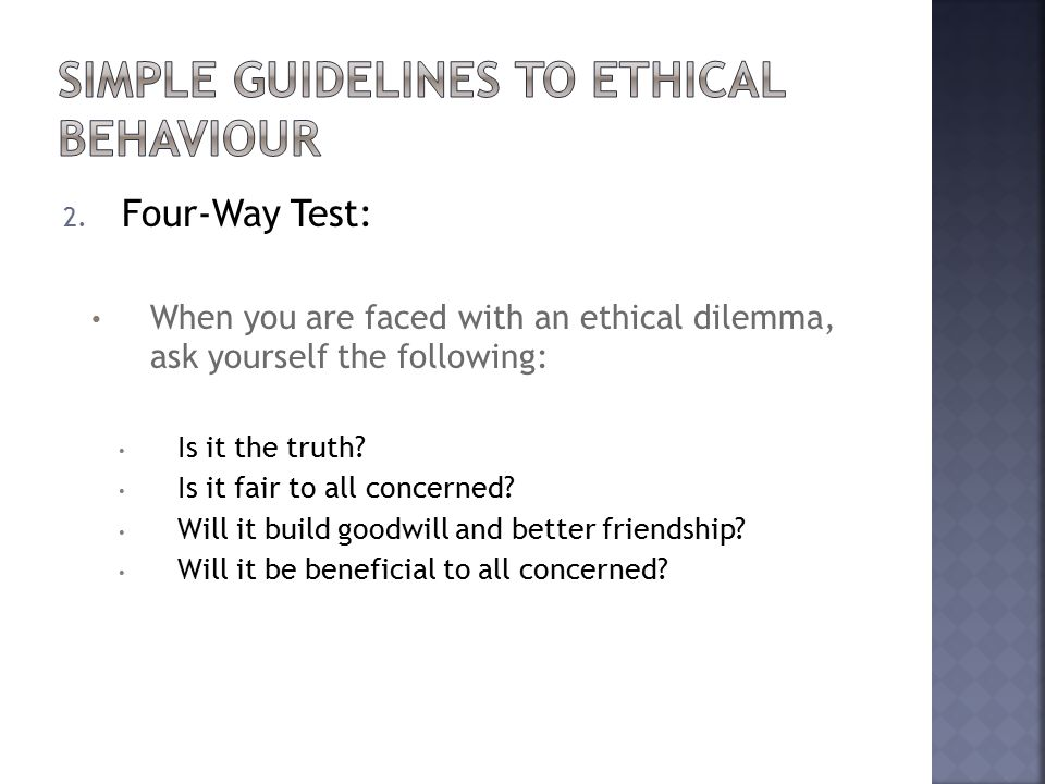 2. Four-Way Test: When you are faced with an ethical dilemma, ask yourself the following: Is it the truth? Is it fair to all concerned? Will it build