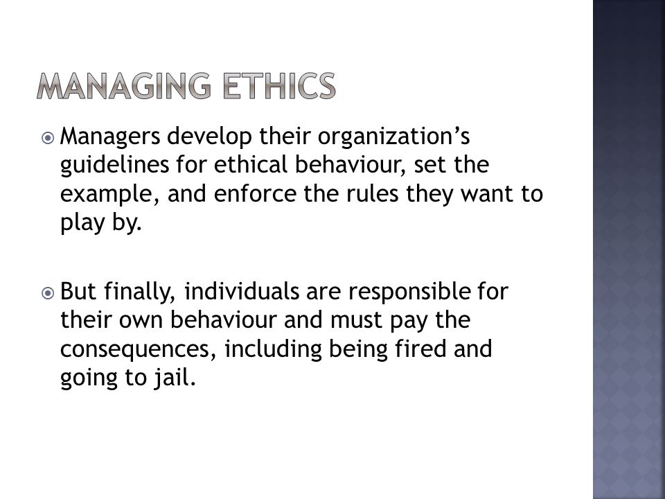  Managers develop their organization's guidelines for ethical behaviour, set the example, and enforce the rules they want to play by.