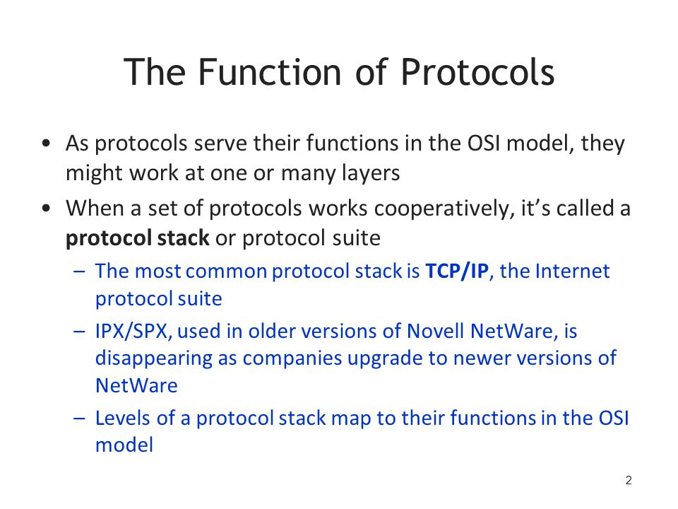 2 The Function of Protocols As protocols serve their functions in the OSI model, they might work at one or many layers When a set of protocols works cooperatively, it's called a protocol stack or protocol suite –The most common protocol stack is TCP/IP, the Internet protocol suite –IPX/SPX, used in older versions of Novell NetWare, is disappearing as companies upgrade to newer versions of NetWare –Levels of a protocol stack map to their functions in the OSI model