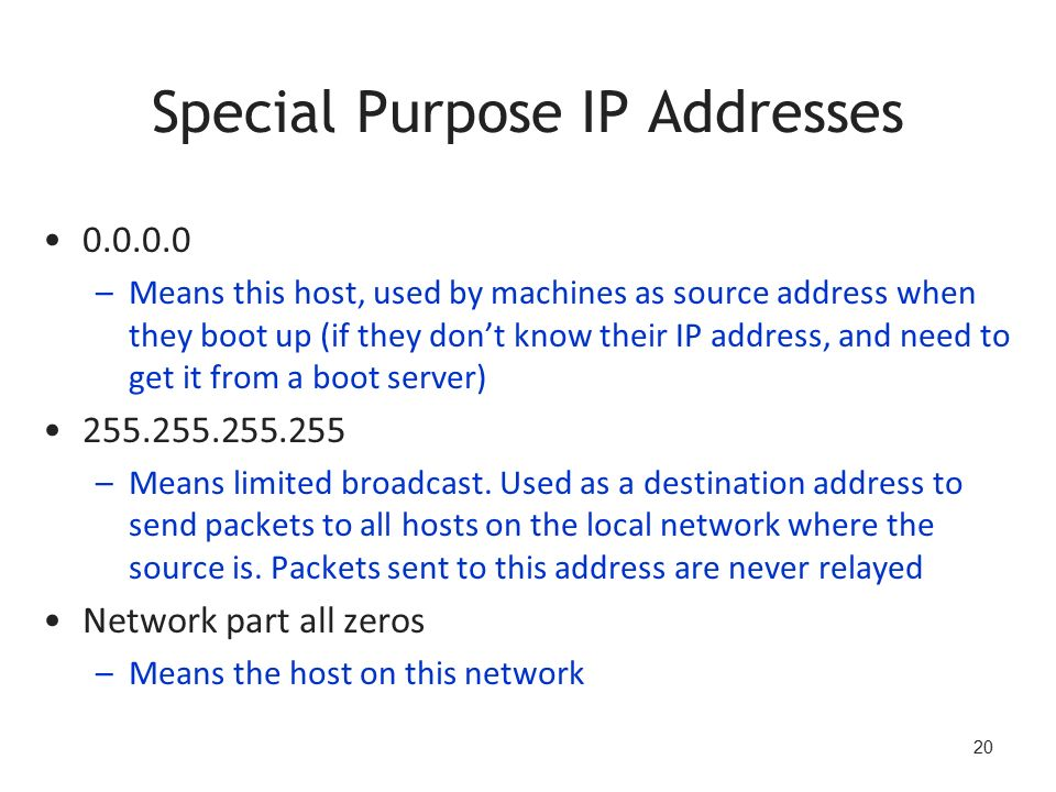 20 Special Purpose IP Addresses 0.0.0.0 –Means this host, used by machines as source address when they boot up (if they don't know their IP address, and need to get it from a boot server) 255.255.255.255 –Means limited broadcast.