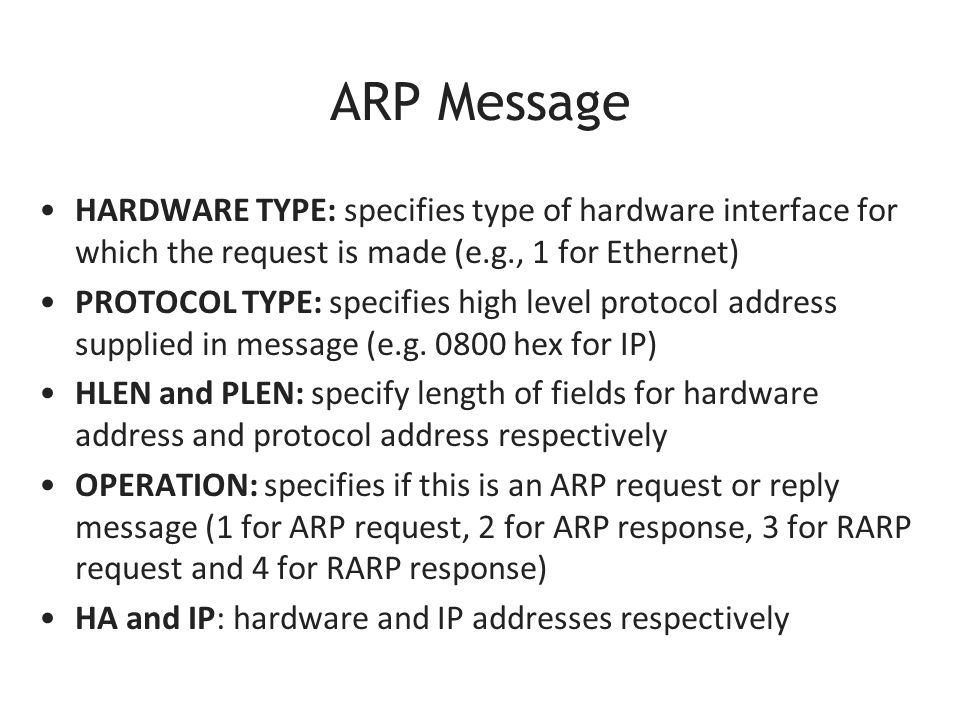 ARP Message HARDWARE TYPE: specifies type of hardware interface for which the request is made (e.g., 1 for Ethernet) PROTOCOL TYPE: specifies high level protocol address supplied in message (e.g.