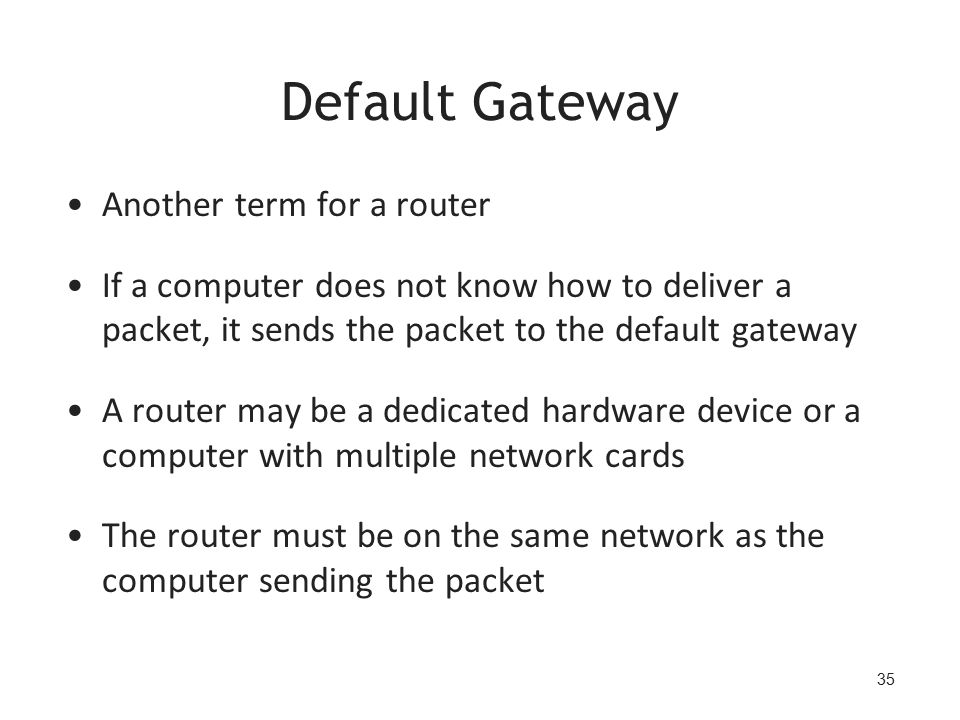 35 Default Gateway Another term for a router If a computer does not know how to deliver a packet, it sends the packet to the default gateway A router may be a dedicated hardware device or a computer with multiple network cards The router must be on the same network as the computer sending the packet