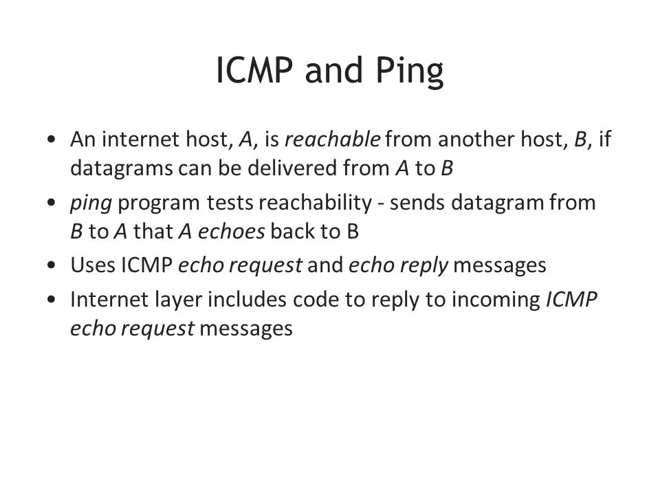 ICMP and Ping An internet host, A, is reachable from another host, B, if datagrams can be delivered from A to B ping program tests reachability - sends datagram from B to A that A echoes back to B Uses ICMP echo request and echo reply messages Internet layer includes code to reply to incoming ICMP echo request messages