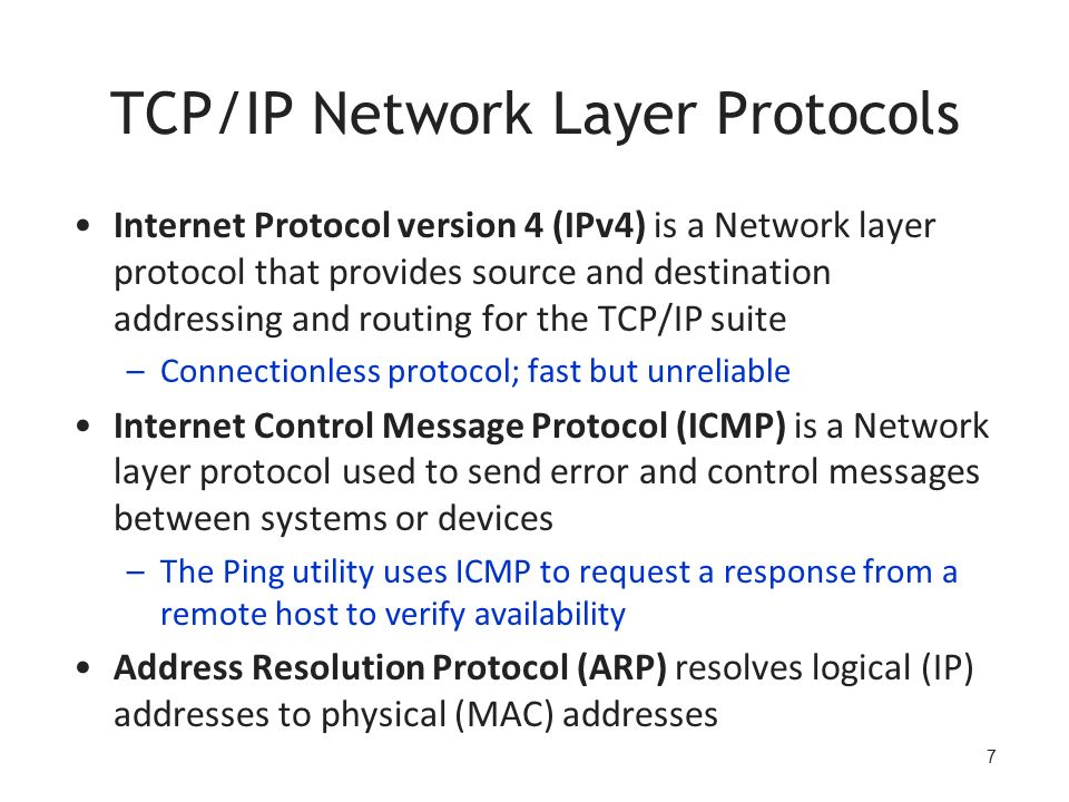 7 TCP/IP Network Layer Protocols Internet Protocol version 4 (IPv4) is a Network layer protocol that provides source and destination addressing and routing for the TCP/IP suite –Connectionless protocol; fast but unreliable Internet Control Message Protocol (ICMP) is a Network layer protocol used to send error and control messages between systems or devices –The Ping utility uses ICMP to request a response from a remote host to verify availability Address Resolution Protocol (ARP) resolves logical (IP) addresses to physical (MAC) addresses