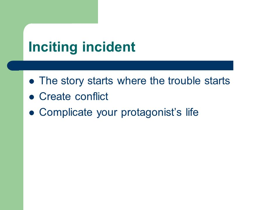 Inciting incident The story starts where the trouble starts Create conflict Complicate your protagonist's life