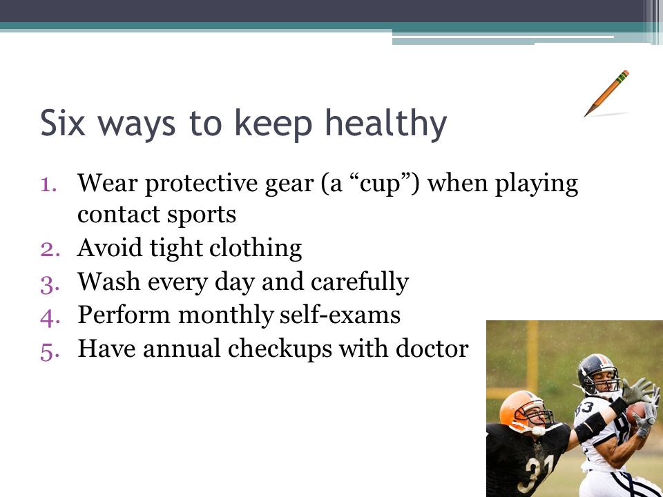 Six ways to keep healthy 1.Wear protective gear (a cup ) when playing contact sports 2.Avoid tight clothing 3.Wash every day and carefully 4.Perform monthly self-exams 5.Have annual checkups with doctor