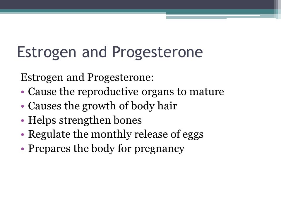 Estrogen and Progesterone Estrogen and Progesterone: Cause the reproductive organs to mature Causes the growth of body hair Helps strengthen bones Regulate the monthly release of eggs Prepares the body for pregnancy