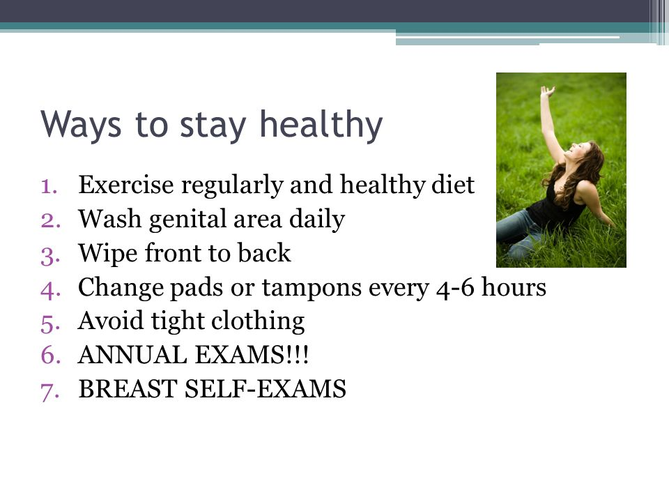 Ways to stay healthy 1.Exercise regularly and healthy diet 2.Wash genital area daily 3.Wipe front to back 4.Change pads or tampons every 4-6 hours 5.Avoid tight clothing 6.ANNUAL EXAMS!!.