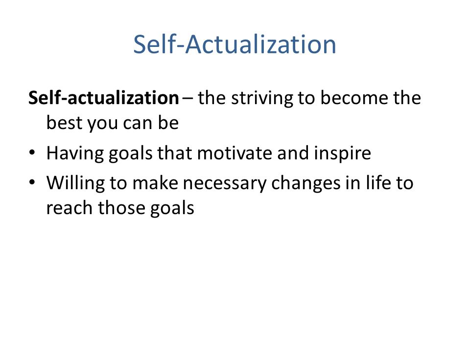 Self-Actualization Self-actualization – the striving to become the best you can be Having goals that motivate and inspire Willing to make necessary changes in life to reach those goals