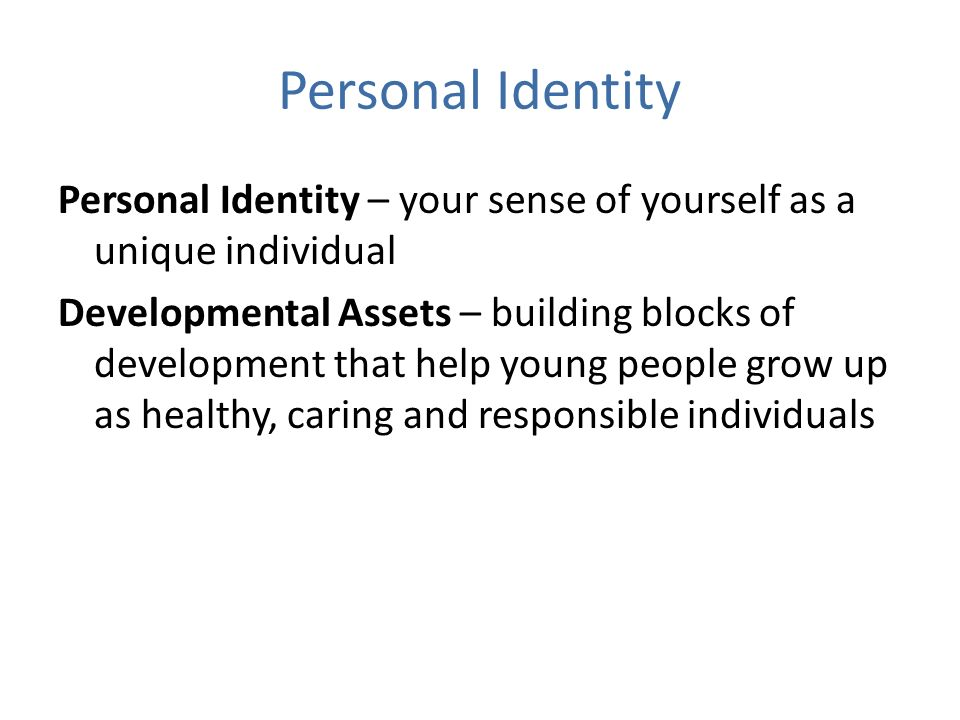 Personal Identity Personal Identity – your sense of yourself as a unique individual Developmental Assets – building blocks of development that help young people grow up as healthy, caring and responsible individuals