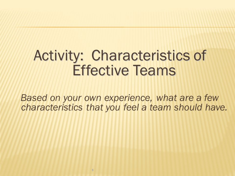 Activity: Characteristics of Effective Teams Based on your own experience, what are a few characteristics that you feel a team should have.