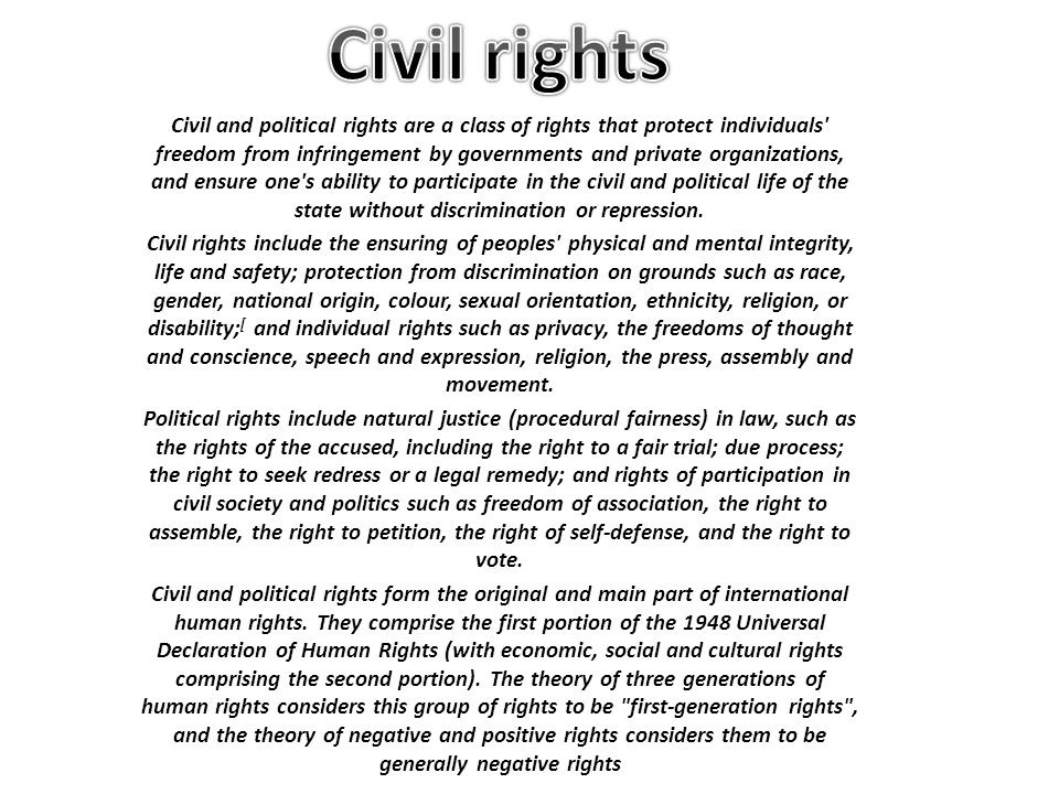 Civil and political rights are a class of rights that protect individuals freedom from infringement by governments and private organizations, and ensure one s ability to participate in the civil and political life of the state without discrimination or repression.
