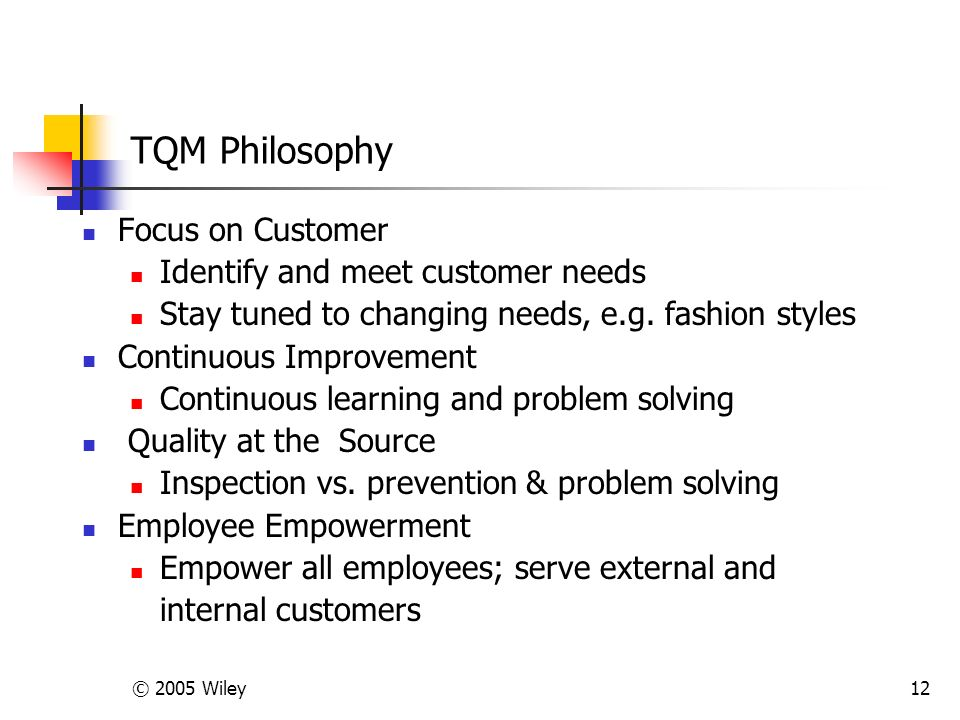 © 2005 Wiley12 TQM Philosophy Focus on Customer Identify and meet customer needs Stay tuned to changing needs, e.g.