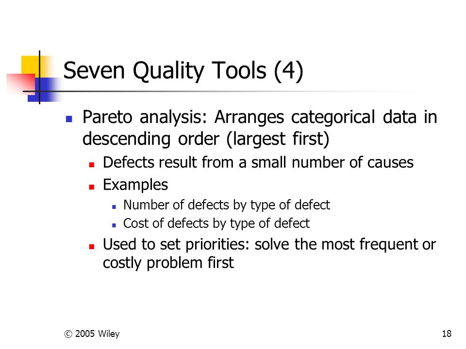 © 2005 Wiley18 Seven Quality Tools (4) Pareto analysis: Arranges categorical data in descending order (largest first) Defects result from a small number of causes Examples Number of defects by type of defect Cost of defects by type of defect Used to set priorities: solve the most frequent or costly problem first