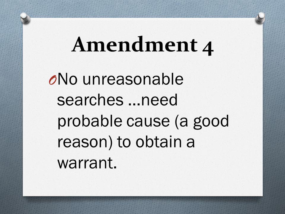 4 Amendment 4 O No unreasonable searches …need probable cause (a good reason) to obtain a warrant.