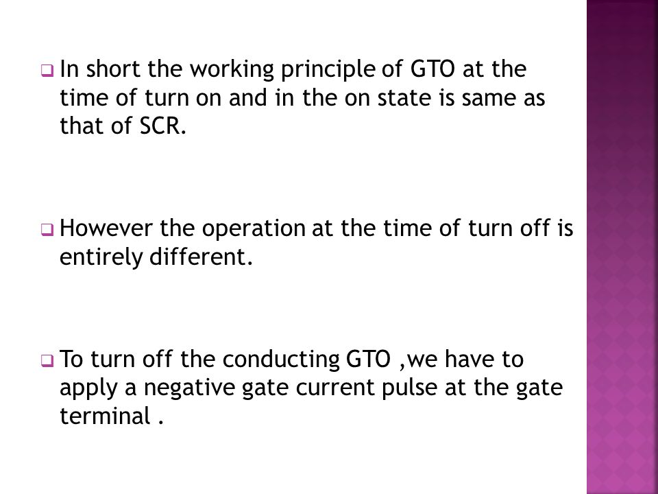  In short the working principle of GTO at the time of turn on and in the on state is same as that of SCR.