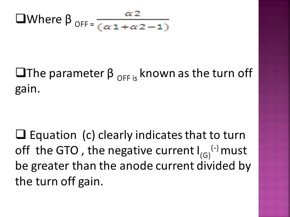  Where β OFF =  The parameter β OFF is known as the turn off gain.