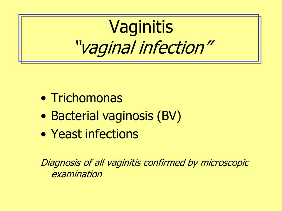 Vaginitis vaginal infection Trichomonas Bacterial vaginosis (BV) Yeast infections Diagnosis of all vaginitis confirmed by microscopic examination