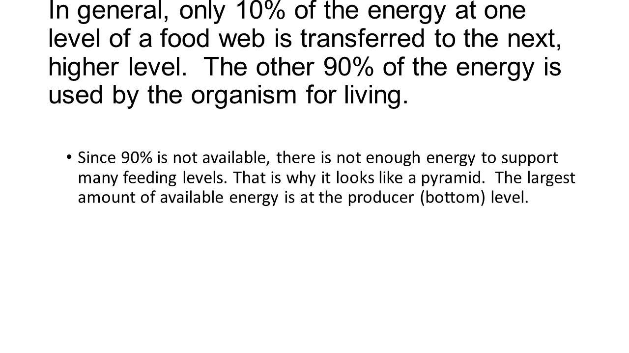 In general, only 10% of the energy at one level of a food web is transferred to the next, higher level.