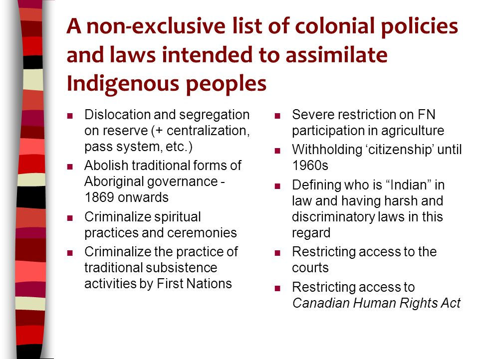 A non-exclusive list of colonial policies and laws intended to assimilate Indigenous peoples n Dislocation and segregation on reserve (+ centralization, pass system, etc.) n Abolish traditional forms of Aboriginal governance - 1869 onwards n Criminalize spiritual practices and ceremonies n Criminalize the practice of traditional subsistence activities by First Nations n Severe restriction on FN participation in agriculture n Withholding 'citizenship' until 1960s n Defining who is Indian in law and having harsh and discriminatory laws in this regard n Restricting access to the courts n Restricting access to Canadian Human Rights Act