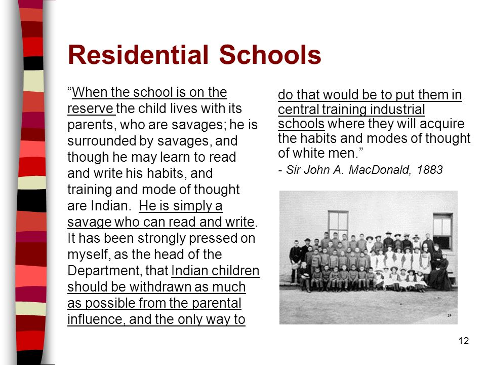 Residential Schools When the school is on the reserve the child lives with its parents, who are savages; he is surrounded by savages, and though he may learn to read and write his habits, and training and mode of thought are Indian.