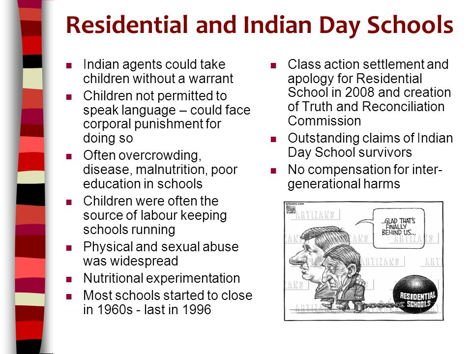Residential and Indian Day Schools n Indian agents could take children without a warrant n Children not permitted to speak language – could face corporal punishment for doing so n Often overcrowding, disease, malnutrition, poor education in schools n Children were often the source of labour keeping schools running n Physical and sexual abuse was widespread n Nutritional experimentation n Most schools started to close in 1960s - last in 1996 n Class action settlement and apology for Residential School in 2008 and creation of Truth and Reconciliation Commission n Outstanding claims of Indian Day School survivors n No compensation for inter- generational harms