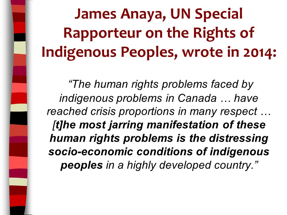James Anaya, UN Special Rapporteur on the Rights of Indigenous Peoples, wrote in 2014: The human rights problems faced by indigenous problems in Canada … have reached crisis proportions in many respect … [t]he most jarring manifestation of these human rights problems is the distressing socio-economic conditions of indigenous peoples in a highly developed country.